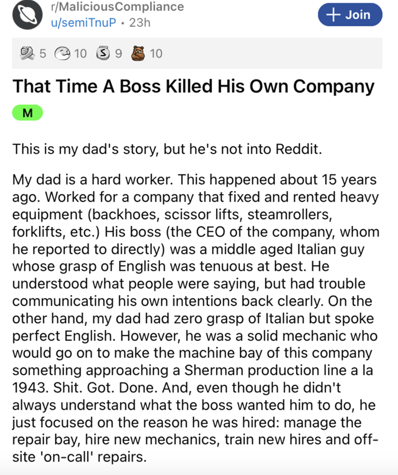 Font - r/MaliciousCompliance u/semiTnuP · 23h + Join 2 5 e 10 S 9 10 That Time A Boss Killed His Own Company M This is my dad's story, but he's not into Reddit. My dad is a hard worker. This happened about 15 years ago. Worked for a company that fixed and rented heavy equipment (backhoes, scissor lifts, steamrollers, forklifts, etc.) His boss (the CEO of the company, whom he reported to directly) was a middle aged Italian guy whose grasp of English was tenuous at best. He understood what people