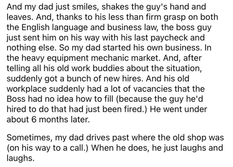 Font - And my dad just smiles, shakes the guy's hand and leaves. And, thanks to his less than firm grasp on both the English language and business law, the boss guy just sent him on his way with his last paycheck and nothing else. So my dad started his own business. In the heavy equipment mechanic market. And, after telling all his old work buddies about the situation, suddenly got a bunch of new hires. And his old workplace suddenly had a lot of vacancies that the Boss had no idea how to fill (