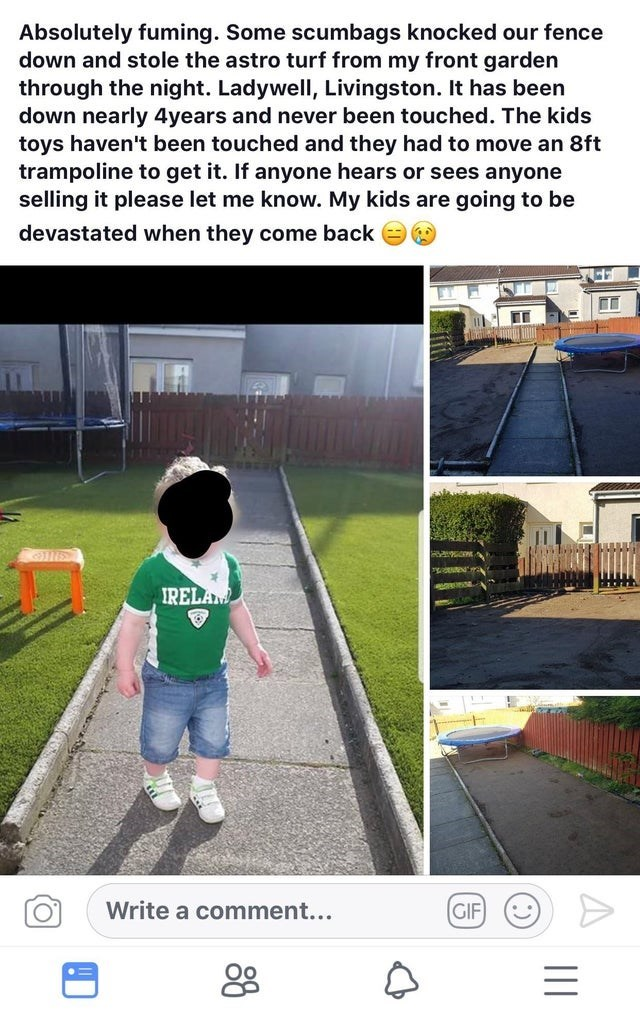 Product - Absolutely fuming. Some scumbags knocked our fence down and stole the astro turf from my front garden through the night. Ladywell, Livingston. It has been down nearly 4years and never been touched. The kids toys haven't been touched and they had to move an 8ft trampoline to get it. If anyone hears or sees anyone selling it please let me know. My kids are going to be devastated when they come back IRELAM Write a comment... GIF 88