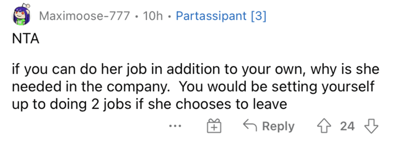 Rectangle - Maximoose-777 • 10h · Partassipant [3] NTA if you can do her job in addition to your own, why is she needed in the company. You would be setting yourself up to doing 2 jobs if she chooses to leave G Reply 4 24 3 ...