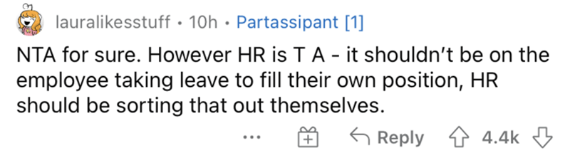 Mammal - lauralikesstuff • 10h • Partassipant [1] NTA for sure. However HR is TA - it shouldn't be on the employee taking leave to fill their own position, HR should be sorting that out themselves. 6 Reply 1 4.4k 3 ...