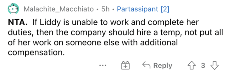Product - Malachite_Macchiato · 5h · Partassipant [2] NTA. If Liddy is unable to work and complete her duties, then the company should hire a temp, not put all of her work on someone else with additional compensation. G Reply ... +