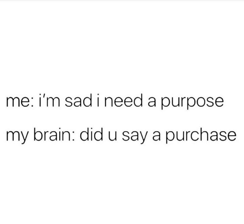 Font - me: i'm sad i need a purpose my brain: did u say a purchase