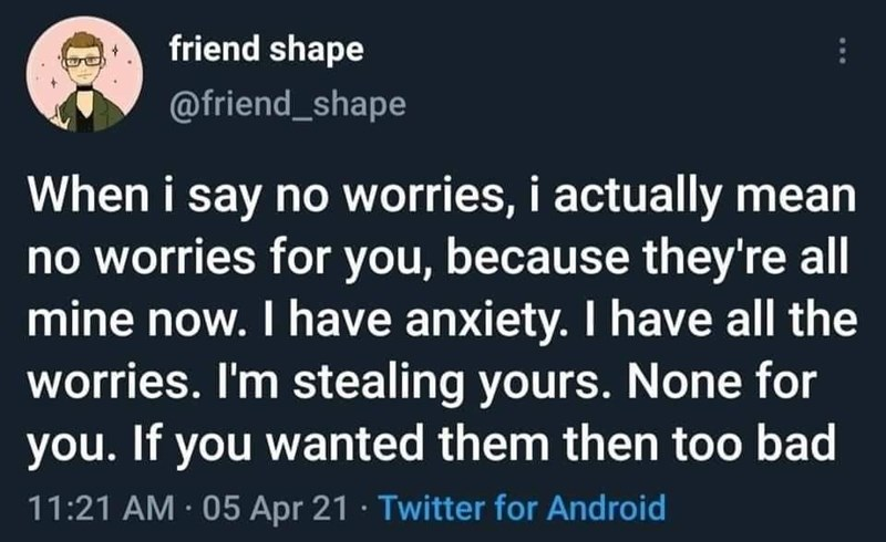 Organism - friend shape @friend_shape When i say no worries, i actually mean no worries for you, because they're all mine now. I have anxiety. I have all the worries. I'm stealing yours. None for you. If you wanted them then too bad 11:21 AM · 05 Apr 21 · Twitter for Android