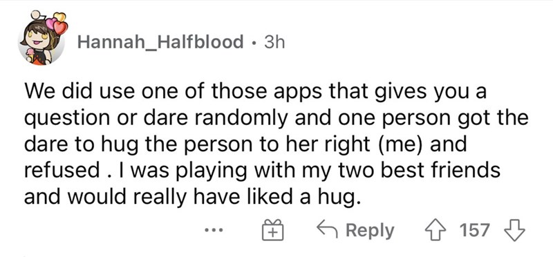 Font - Hannah_Halfblood · 3h We did use one of those apps that gives you a question or dare randomly and one person got the dare to hug the person to her right (me) and refused . I was playing with my two best friends and would really have liked a hug. 6 Reply 157