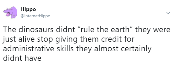 """Font - Hippo @InternetHippo The dinosaurs didnt """"rule the earth"""" they were just alive stop giving them credit for administrative skills they almost certainly didnt have"""