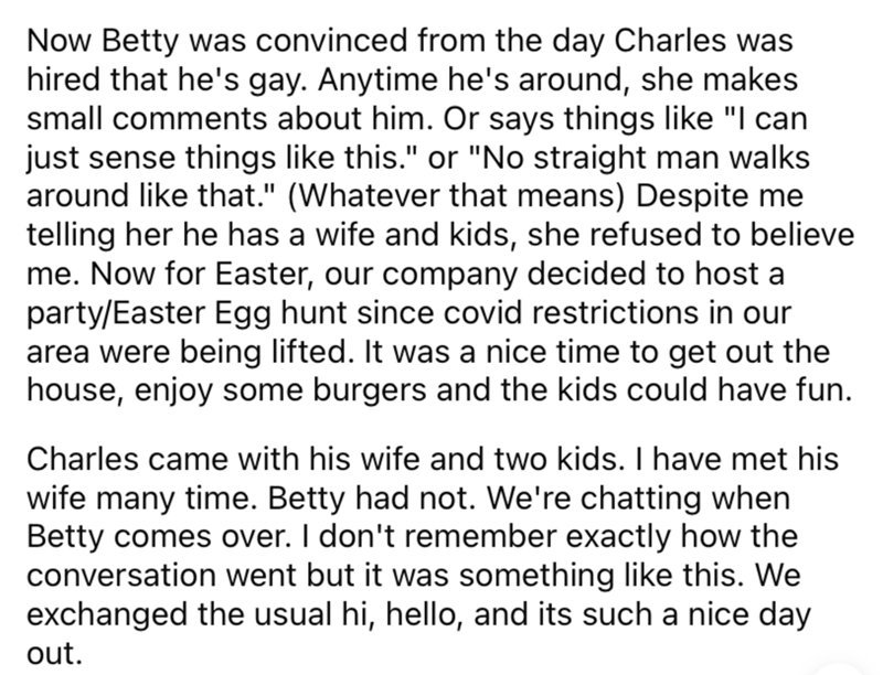 """Font - Now Betty was convinced from the day Charles was hired that he's gay. Anytime he's around, she makes small comments about him. Or says things like """"I can just sense things like this."""" or """"No straight man walks around like that."""" (Whatever that means) Despite me telling her he has a wife and kids, she refused to believe me. Now for Easter, our company decided to host a party/Easter Egg hunt since covid restrictions in our area were being lifted. It was a nice time to get out the house, enj"""