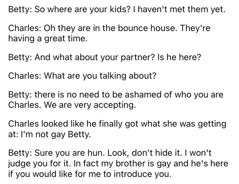 Font - Betty: So where are your kids? I haven't met them yet. Charles: Oh they are in the bounce house. They're having a great time. Betty: And what about your partner? Is he here? Charles: What are you talking about? Betty: there is no need to be ashamed of who you are Charles. We are very accepting. Charles looked like he finally got what she was getting at: I'm not gay Betty. Betty: Sure you are hun. Look, don't hide it. I won't judge you for it. In fact my brother is gay and he's here if you