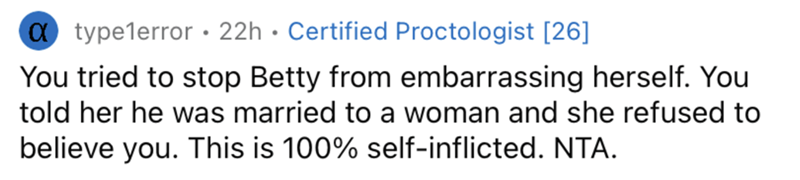 Human body - a typelerror • 22h • Certified Proctologist [26] You tried to stop Betty from embarrassing herself. You told her he was married to a woman and she refused to believe you. This is 100% self-inflicted. NTA.