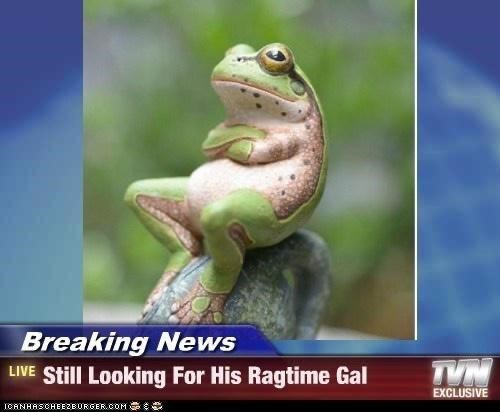 Frog - Breaking News LIVE Still Looking For His Ragtime Gal TVN EXCLUSIVE IOANHASCHEEZBURGER.COM S