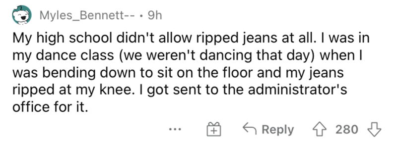 Rectangle - Myles_Bennett-- · 9h My high school didn't allow ripped jeans at all. I was in my dance class (we weren't dancing that day) when I was bending down to sit on the floor and my jeans ripped at my knee. I got sent to the administrator's office for it. G Reply 1 280 4 ...