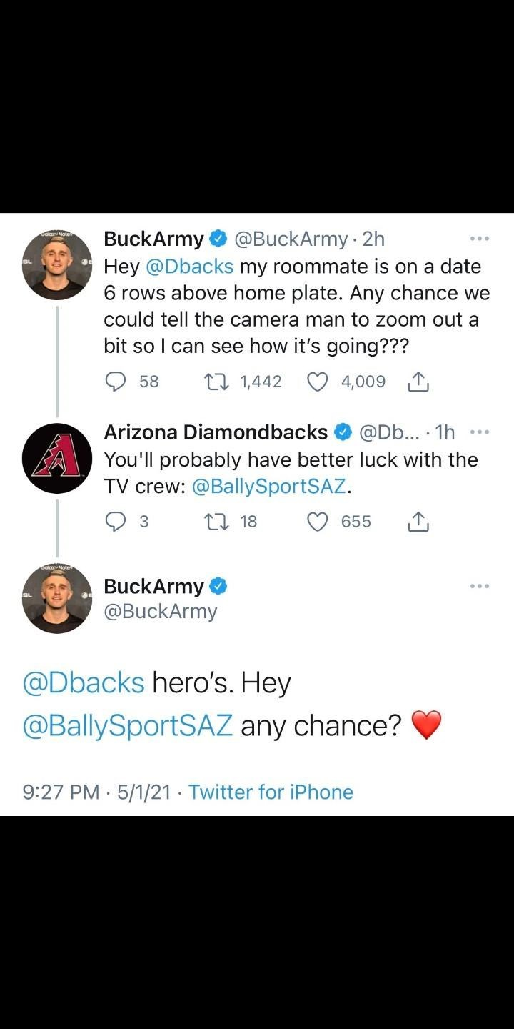 Font - BuckArmy Hey @Dbacks my roommate is on a date 6 rows above home plate. Any chance we @BuckArmy · 2h could tell the camera man to zoom out a bit so I can see how it's going??? 58 17 1,442 4,009 1 Arizona Diamondbacks @Db... · 1h You'll probably have better luck with the TV crew: @BallySportSAZ. 17 18 655 BuckArmy @BuckArmy @Dbacks hero's. Hey @BallySportSAZ any chance? 9:27 PM · 5/1/21 · Twitter for iPhone