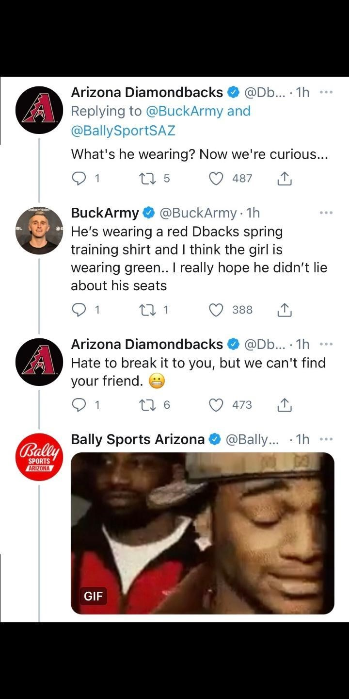 Facial expression - Arizona Diamondbacks @Db... · 1h Replying to @BuckArmy and @BallySportSAZ What's he wearing? Now we're curious... 27 5 487 @BuckArmy 1h BuckArmy He's wearing a red Dbacks spring training shirt and I think the girl is wearing green.. I really hope he didn't lie BL about his seats 27 1 388 Arizona Diamondbacks @Db... · 1h Hate to break it to you, but we can't find your friend. 1 473 Bally Sports Arizona @Bally... · 1h Bally SPORTS ARIZONA GIF