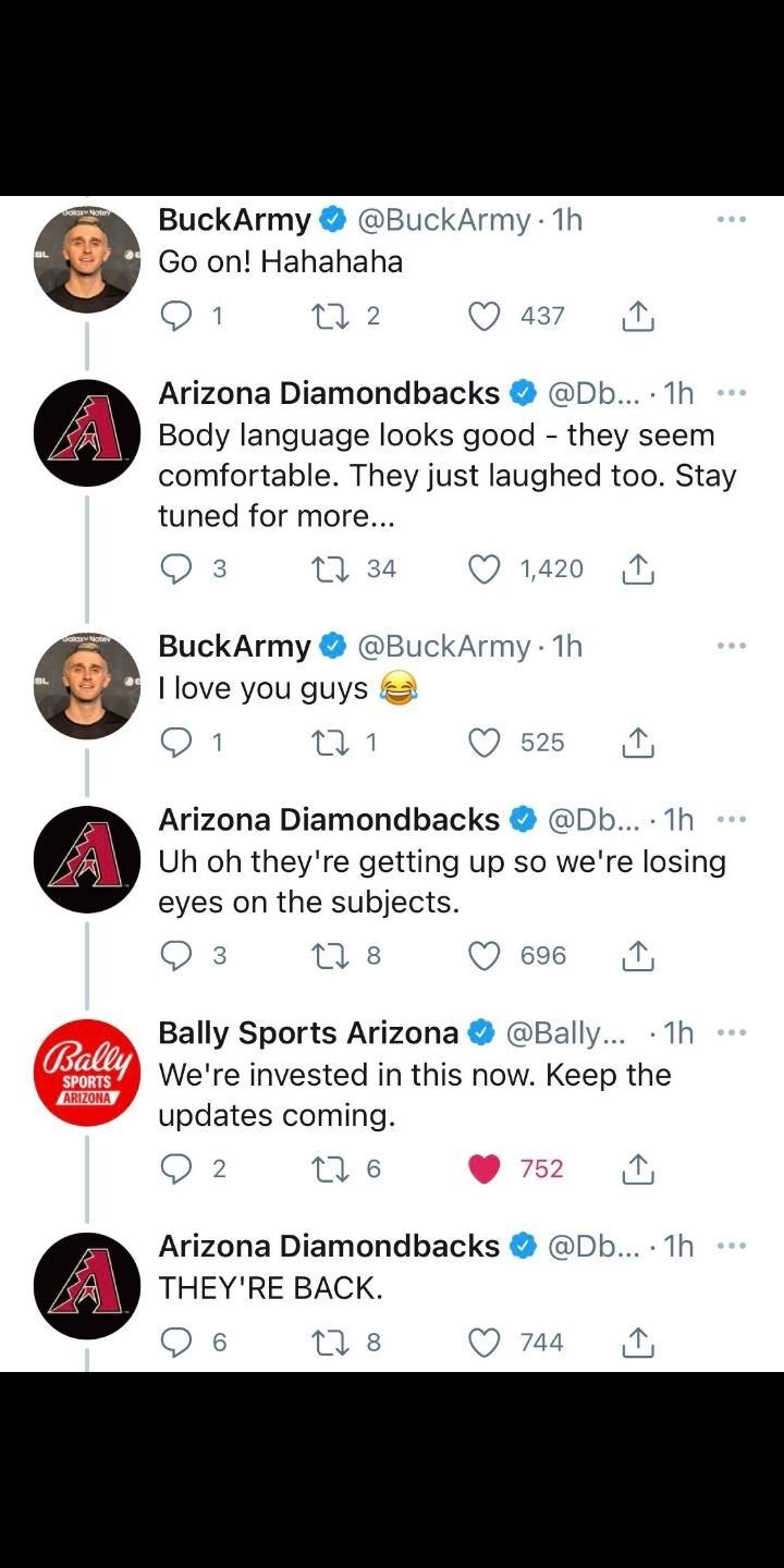Product - BuckArmy @BuckArmy 1h Go on! Hahahaha 1 437 Arizona Diamondbacks @Db... · 1h Body language looks good - they seem comfortable. They just laughed too. Stay tuned for more... 17 34 1,420 @BuckArmy · 1h BuckArmy I love you guys 1 525 Arizona Diamondbacks @Db... 1h Uh oh they're getting up so we're losing eyes on the subjects. 27 8 696 Bally Sports Arizona We're invested in this now. Keep the updates coming. @Bally... · 1h Bally SPORTS ARIZONA 752 Arizona Diamondbacks @Db... · 1h THEY'RE B