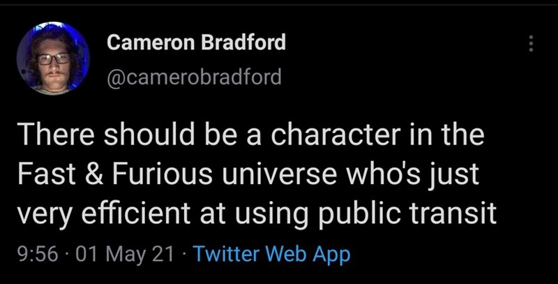 Organism - Cameron Bradford @camerobradford There should be a character in the Fast & Furious universe who's just very efficient at using public transit 9:56 · 01 May 21 · Twitter Web App