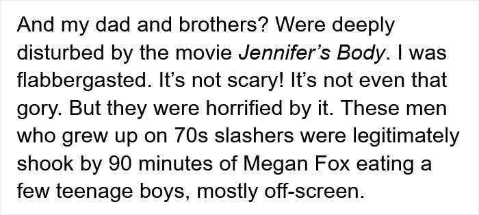 Font - And my dad and brothers? Were deeply disturbed by the movie Jennifer's Body. I was flabbergasted. It's not scary! It's not even that gory. But they were horrified by it. These men who grew up on 70s slashers were legitimately shook by 90 minutes of Megan Fox eating a few teenage boys, mostly off-screen.