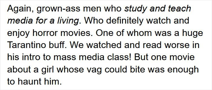 Font - Again, grown-ass men who study and teach media for a living. Who definitely watch and enjoy horror movies. One of whom was a huge Tarantino buff. We watched and read worse in his intro to mass media class! But one movie about a girl whose vag could bite was enough to haunt him.