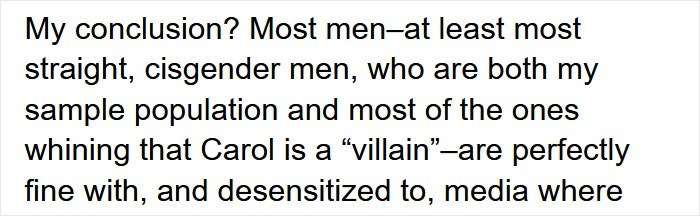 """Font - My conclusion? Most men-at least most straight, cisgender men, who are both my sample population and most of the ones whining that Carol is a """"villain""""-are perfectly fine with, and desensitized to, media where"""