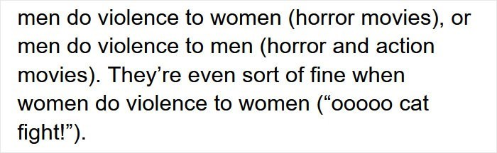 """Organism - men do violence to women (horror movies), or men do violence to men (horror and action movies). They're even sort of fine when women do violence to women (""""ooooo cat fight!"""")."""