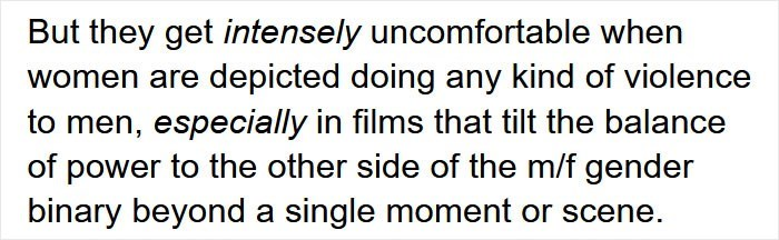 Smile - But they get intensely uncomfortable when women are depicted doing any kind of violence to men, especially in films that tilt the balance of power to the other side of the m/f gender binary beyond a single moment or scene.