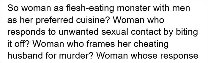 Font - So woman as flesh-eating monster with men as her preferred cuisine? Woman who responds to unwanted sexual contact by biting it off? Woman who frames her cheating husband for murder? Woman whose response