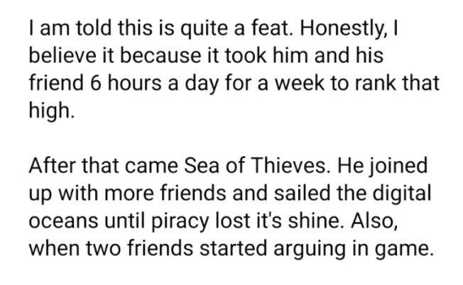 Font - I am told this is quite a feat. Honestly, I believe it because it took him and his friend 6 hours a day for a week to rank that high. After that came Sea of Thieves. He joined up with more friends and sailed the digital oceans until piracy lost it's shine. Also, when two friends started arguing in game.
