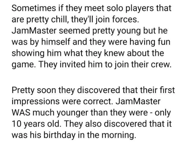 Font - Sometimes if they meet solo players that are pretty chill, they'll join forces. JamMaster seemed pretty young but he was by himself and they were having fun showing him what they knew about the game. They invited him to join their crew. Pretty soon they discovered that their first impressions were correct. JamMaster WAS much younger than they were - only 10 years old. They also discovered that it was his birthday in the morning.