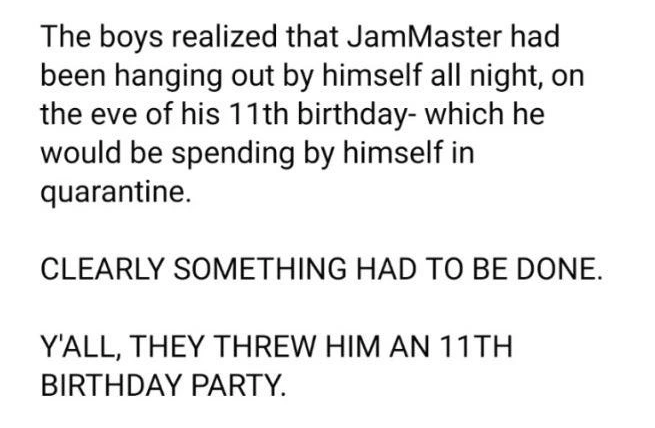 Font - The boys realized that JamMaster had been hanging out by himself all night, on the eve of his 11th birthday- which he would be spending by himself in quarantine. CLEARLY SOMETHING HAD TO BE DONE. Y'ALL, THEY THREW HIM AN 11TH BIRTHDAY PARTY.