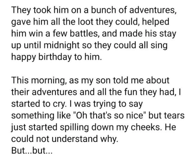 """Font - They took him on a bunch of adventures, gave him all the loot they could, helped him win a few battles, and made his stay up until midnight so they could all sing happy birthday to him. This morning, as my son told me about their adventures and all the fun they had, I started to cry. I was trying to say something like """"Oh that's so nice"""" but tears just started spilling down my cheeks. He could not understand why. But...but..."""