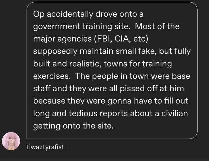 Font - Op accidentally drove onto a government training site. Most of the major agencies (FBI, CIA, etc) supposedly maintain small fake, but fully built and realistic, towns for training exercises. The people in town were base staff and they were all pissed off at him because they were gonna have to fill out long and tedious reports about a civilian getting onto the site. tiwaztyrsfist