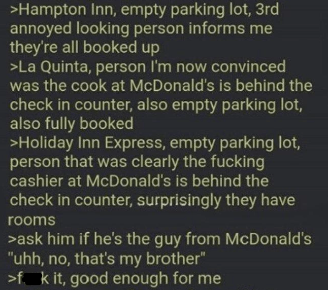 """Font - >Hampton Inn, empty parking lot, 3rd annoyed looking person informs me they're all booked up >La Quinta, person I'm now convinced was the cook at McDonald's is behind the check in counter, also empty parking lot, also fully booked >Holiday Inn Express, empty parking lot, person that was clearly the fucking cashier at McDonald's is behind the check in counter, surprisingly they have rooms >ask him if he's the guy from McDonald's """"uhh, no, that's my brother"""" >f k it, good enough for me"""
