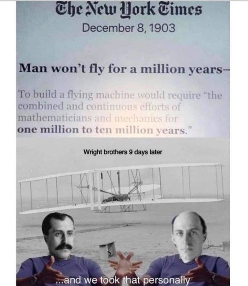 "Shirt - The New York Times December 8, 1903 Man won't fly for a million years- To build a flying machine would require ""the combined and continuous efforts of mathematicians and mechanics for one million to ten million years."" Wright brothers 9 days later ..and we took that personally"