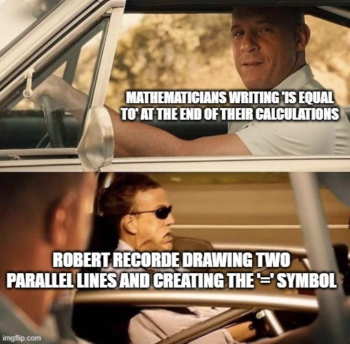 Vehicle - MATHEMATICIANS WRITING IS EQUAL TO' AT THE END OF THEIR CALCULATIONS ROBERT RECORDE DRAWING TWO PARALLEL LINES AND CREATING THE ='SYMBOL imgflip.com