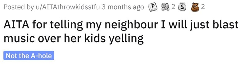 Font - Posted by u/AITAthrowkidsstfu 3 months ago 2 AITA for telling my neighbour I will just blast music over her kids yelling Not the A-hole
