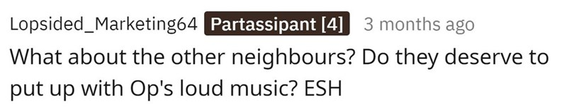 Product - Lopsided_Marketing64 Partassipant [4] 3 months ago What about the other neighbours? Do they deserve to put up with Op's loud music? ESH