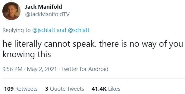 Font - Jack Manifold @JackManifoldTV Replying to @jschlatt and @schlatt he literally cannot speak. there is no way of you knowing this 9:56 PM · May 2, 2021 - Twitter for Android 109 Retweets 3 Quote Tweets 41.4K Likes