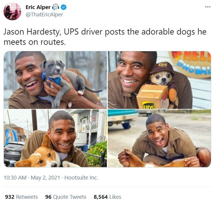 Smile - Eric Alper n @ThatEricAlper ... Jason Hardesty, UPS driver posts the adorable dogs he meets on routes. MELA HOBAL ups 10:30 AM May 2, 2021 · Hootsuite Inc. 932 Retweets 96 Quote Tweets 8,564 Likes
