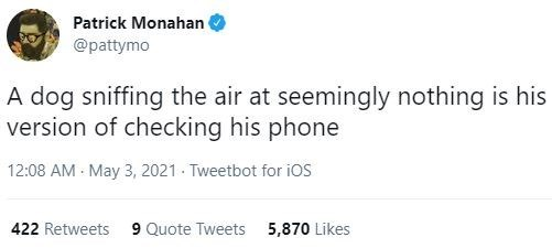 Font - Patrick Monahan @pattymo A dog sniffing the air at seemingly nothing is his version of checking his phone 12:08 AM - May 3, 2021 - Tweetbot for iOS 422 Retweets 9 Quote Tweets 5,870 Likes