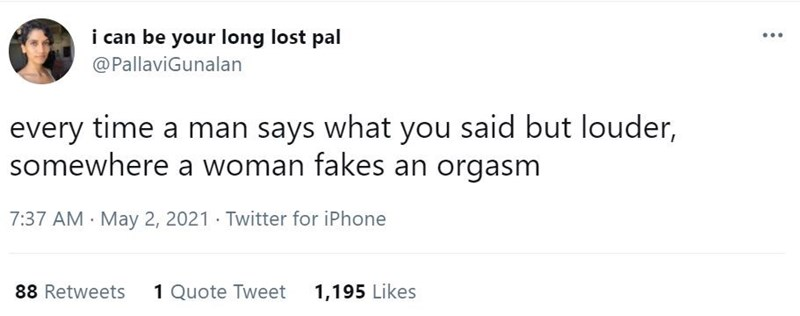 Font - i can be your long lost pal @PallaviGunalan every time a man says what you said but louder, somewhere a woman fakes an orgasm 7:37 AM · May 2, 2021 · Twitter for iPhone 88 Retweets 1 Quote Tweet 1,195 Likes
