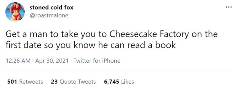 Font - stoned cold fox ... @roastmalone_ Get a man to take you to Cheesecake Factory on the first date so you know he can read a book 12:26 AM Apr 30, 2021 · Twitter for iPhone 501 Retweets 23 Quote Tweets 6,745 Likes