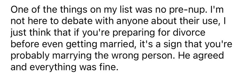 Font - One of the things on my list was no pre-nup. I'm not here to debate with anyone about their use, I just think that if you're preparing for divorce before even getting married, it's a sign that you're probably marrying the wrong person. He agreed and everything was fine.