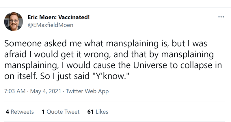 """Font - Eric Moen: Vaccinated! @EMaxfieldMoen Someone asked me what mansplaining is, but I was afraid I would get it wrong, and that by mansplaining mansplaining, I would cause the Universe to collapse in on itself. So I just said """"Y'know."""" 7:03 AM · May 4, 2021 · Twitter Web App 4 Retweets 1 Quote Tweet 61 Likes"""
