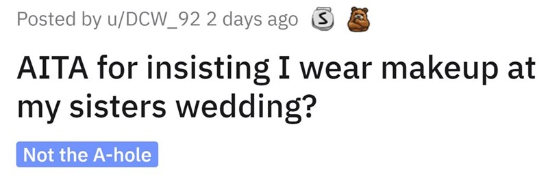 Font - Posted by u/DCW_92 2 days ago AITA for insisting I wear makeup at my sisters wedding? Not the A-hole