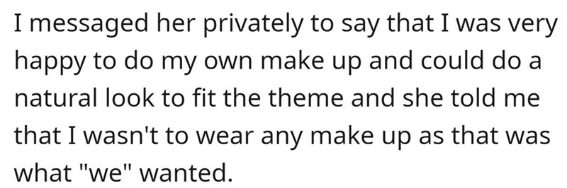 """Font - I messaged her privately to say that I was very happy to do my own make up and could do a natural look to fit the theme and she told me that I wasn't to wear any make up as that was what """"we"""" wanted."""
