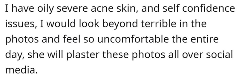 Mammal - I have oily severe acne skin, and self confidence issues, I would look beyond terrible in the photos and feel so uncomfortable the entire day, she will plaster these photos all over social media.