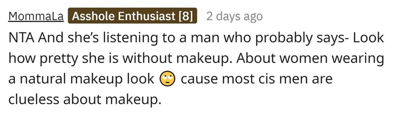 Font - Mommala Asshole Enthusiast [8] 2 days ago NTA And she's listening to a man who probably says- Look how pretty she is without makeup. About women wearing a natural makeup look clueless about makeup. cause most cis men are