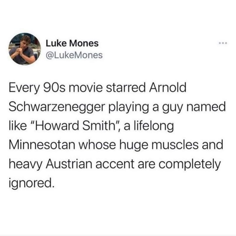 """Font - Luke Mones ... @LukeMones Every 90s movie starred Arnold Schwarzenegger playing a guy named like """"Howard Smith"""", a lifelong Minnesotan whose huge muscles and heavy Austrian accent are completely ignored."""