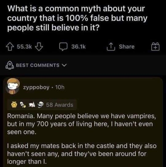 Font - What is a common myth about your country that is 100% false but many people still believe in it? 55.3k 1 Share 36.1k BEST COMMENTS V zyppoboy · 10h 58 Awards Romania. Many people believe we have vampires, but in my 700 years of living here, I haven't even seen one. I asked my mates back in the castle and they also haven't seen any, and they've been around for longer than I.