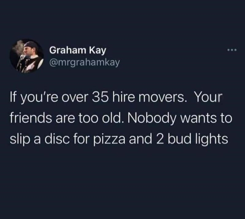 Organism - Graham Kay @mrgrahamkay If you're over 35 hire movers. Your friends are too old. Nobody wants to slip a disc for pizza and 2 bud lights