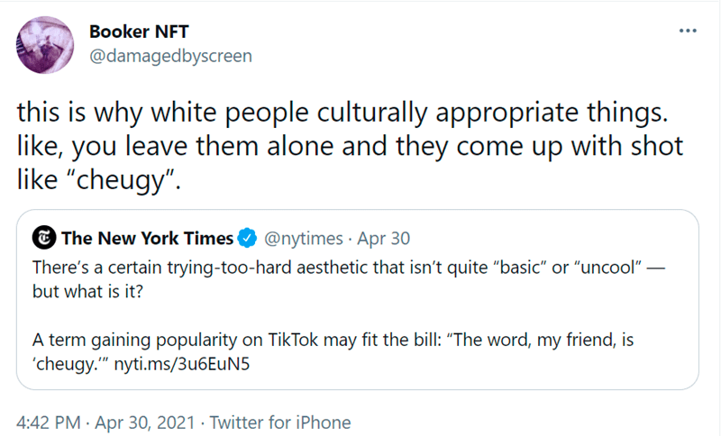"""Font - Booker NFT @damagedbyscreen this is why white people culturally appropriate things. like, you leave them alone and they come up with shot like """"cheugy"""". @nytimes · Apr 30 There's a certain trying-too-hard aesthetic that isn't quite """"basic"""" or """"uncool"""" – E The New York Times but what is it? A term gaining popularity on TikTok may fit the bill: """"The word, my friend, is 'cheugy."""" nyti.ms/3u6EuN5 4:42 PM · Apr 30, 2021 · Twitter for iPhone"""